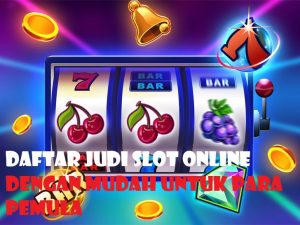 Daftar Judi Slot Online Dengan Mudah Untuk Para Pemula